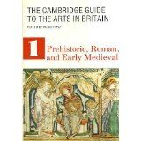 Cambridge Guide to the Arts in Britain: Volume 1 Prehistoric, Roman, and Early Medieval